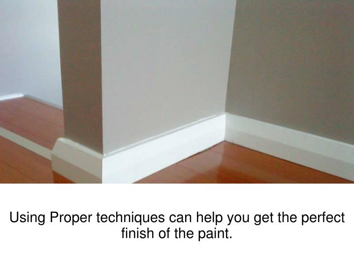 Using Proper techniques can help you get the perfect finish of the paint.