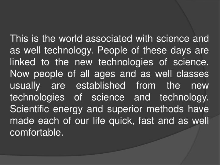 This is the world associated with science and as well technology. People of these days are linked to the new technologies of science. Now people of all ages and as well classes usually are established from the new technologies of science and technology. Scientific energy and superior methods have made each of our life quick, fast and as well comfortable.