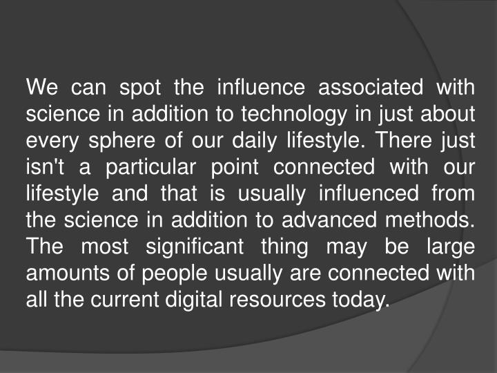 We can spot the influence associated with science in addition to technology in just about every sphere of our daily lifestyle. There just isn't a particular point connected with our lifestyle and that is usually influenced from the science in addition to advanced methods. The most significant thing may be large amounts of people usually are connected with all the current digital resources today.