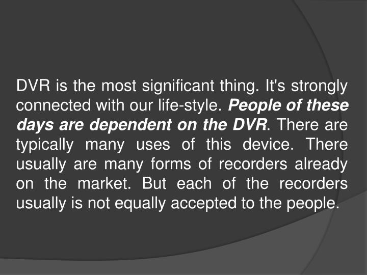 DVR is the most significant thing. It's strongly connected with our life-style.