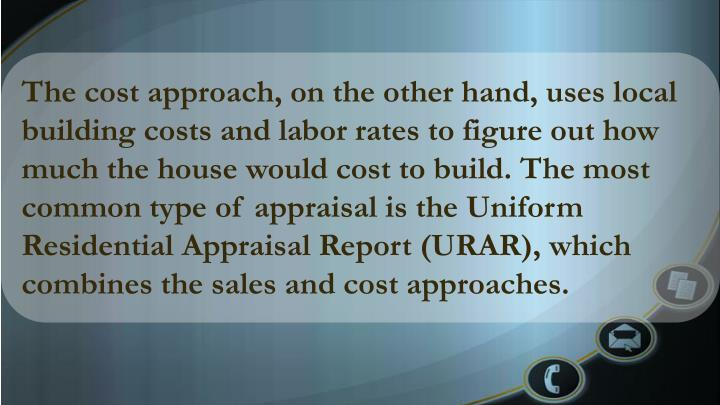 The cost approach, on the other hand, uses local building costs and labor rates to figure out how much the house would cost to build. The most common type of appraisal is the Uniform Residential Appraisal Report (URAR), which combines the sales and cost approaches.