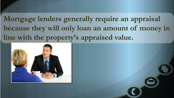 Mortgage lenders generally require an appraisal because they will only loan an amount of money in line with the property's appraised value.
