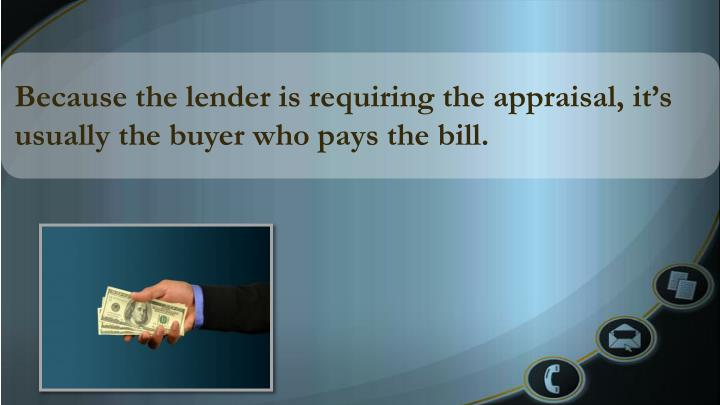 Because the lender is requiring the appraisal, it's usually the buyer who pays the bill.