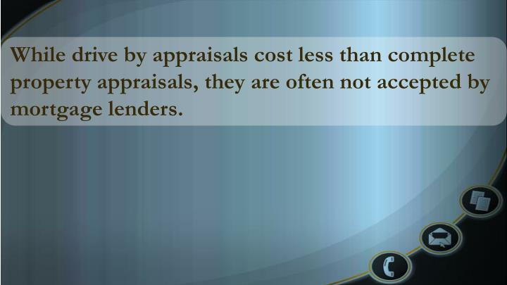 While drive by appraisals cost less than complete property appraisals, they are often not accepted by mortgage lenders.