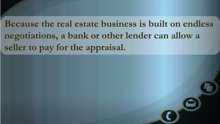 Because the real estate business is built on endless negotiations, a bank or other lender can allow a seller to pay for the appraisal.