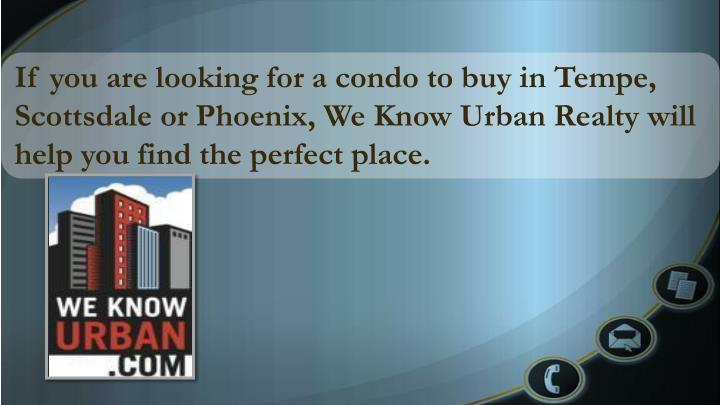 If you are looking for a condo to buy in Tempe, Scottsdale or Phoenix, We Know Urban Realty will help you find the perfect place.