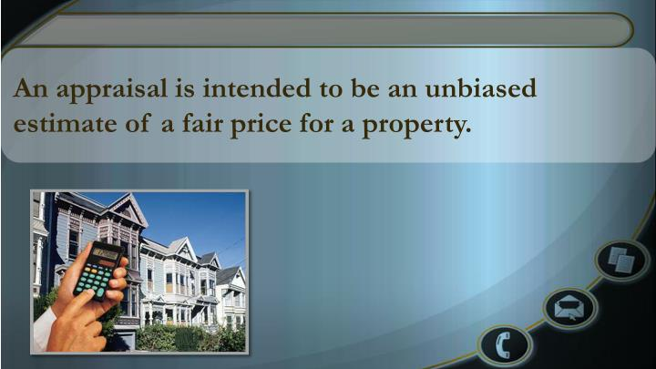 An appraisal is intended to be an unbiased estimate of a fair price for a property.