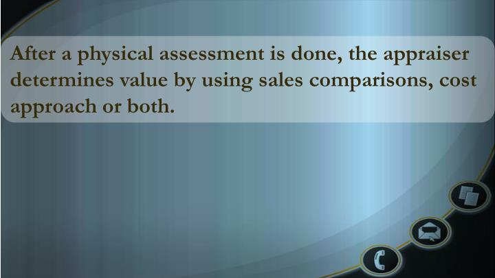 After a physical assessment is done, the appraiser determines value by using sales comparisons, cost approach or both.