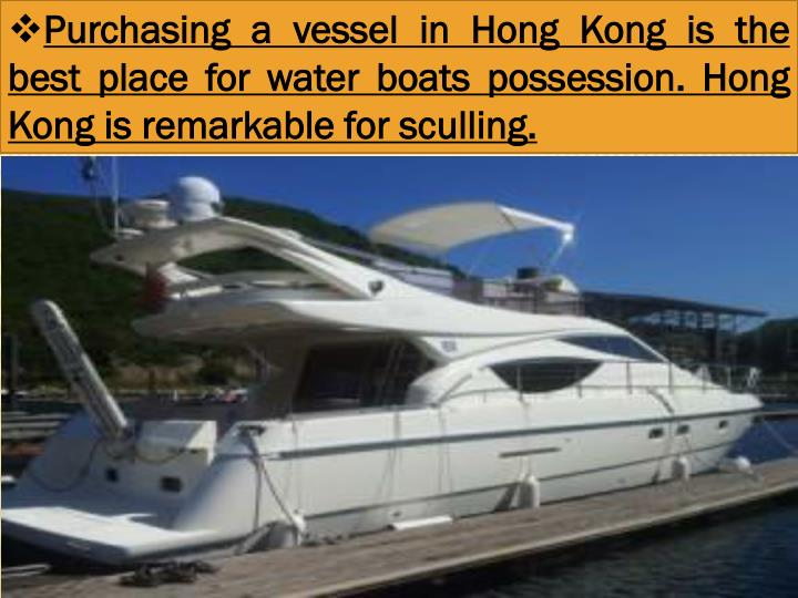 Purchasing a vessel in Hong Kong is the best place for water boats possession. Hong Kong is remarkable for sculling.