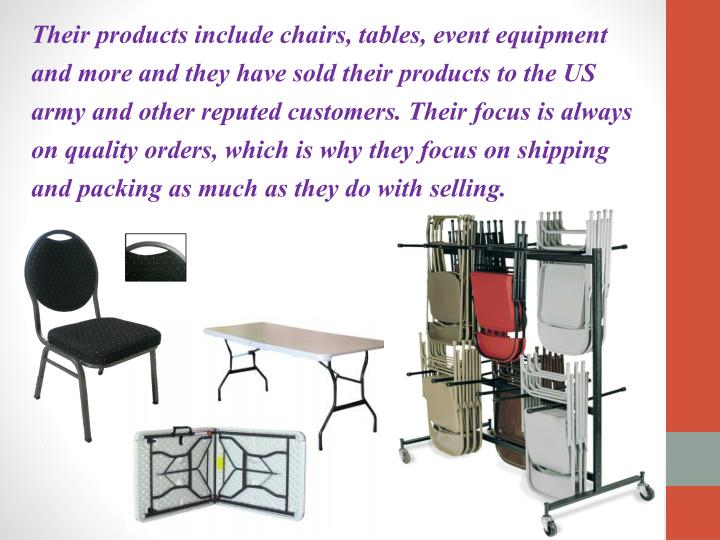 Their products include chairs, tables, event equipment and more and they have sold their products to the US army and other reputed customers. Their focus is always on quality orders, which is why they focus on shipping and packing as much as they do with selling.