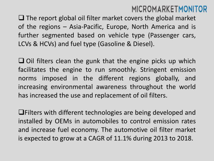 The report global oil filter market covers the global market of the regions – Asia-Pacific, Europe, North America and is further segmented based on vehicle type (Passenger cars, LCVs & HCVs) and fuel type (Gasoline & Diesel).