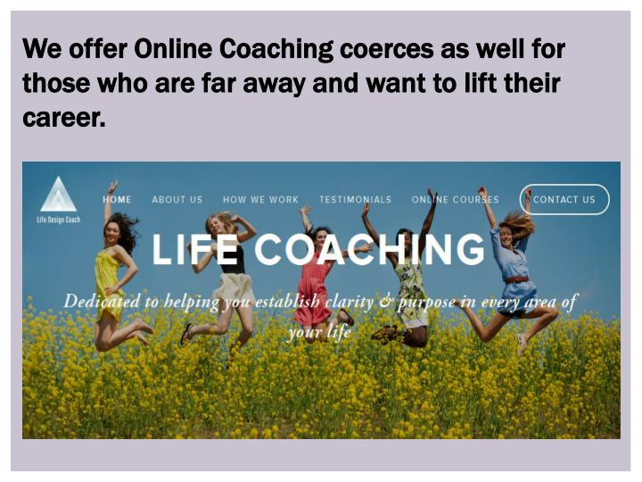 We offer Online Coaching coerces as well for those who are far away and want to lift their career.