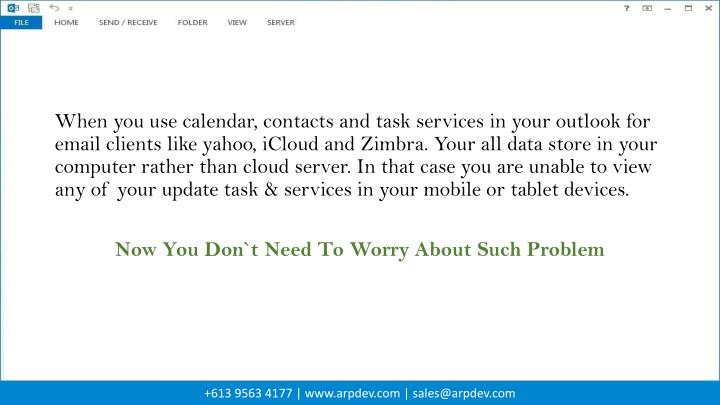 When you use calendar, contacts and task services in your outlook for email clients like yahoo, iCloud and Zimbra. Your all data store in your computer rather than cloud server. In that case you are unable to view any of