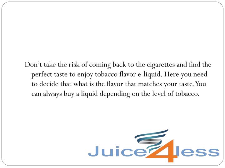 Don't take the risk of coming back to the cigarettes and find the perfect taste to enjoy tobacco flavor e-liquid. Here you need to decide that what is the flavor that matches your taste. You can always buy a liquid depending on the level of tobacco.