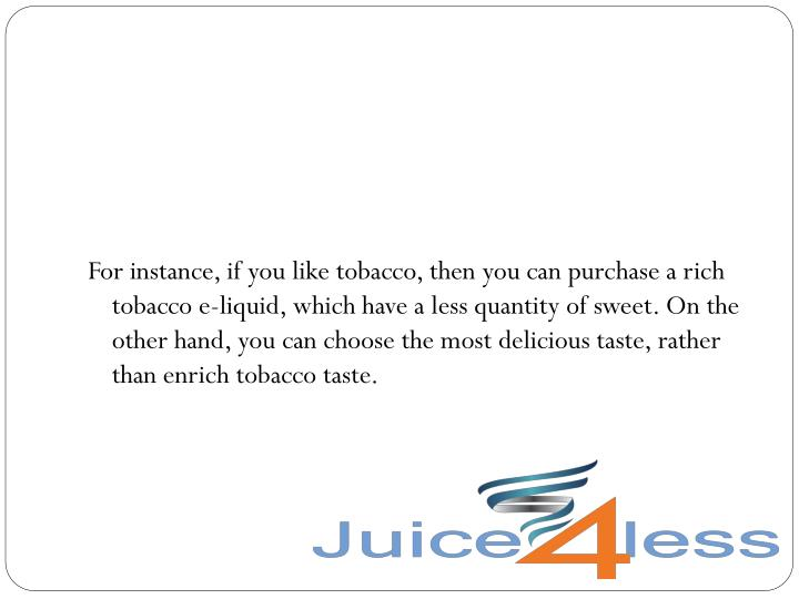 For instance, if you like tobacco, then you can purchase a rich tobacco e-liquid, which have a less quantity of sweet. On the other hand, you can choose the most delicious taste, rather than enrich tobacco taste.