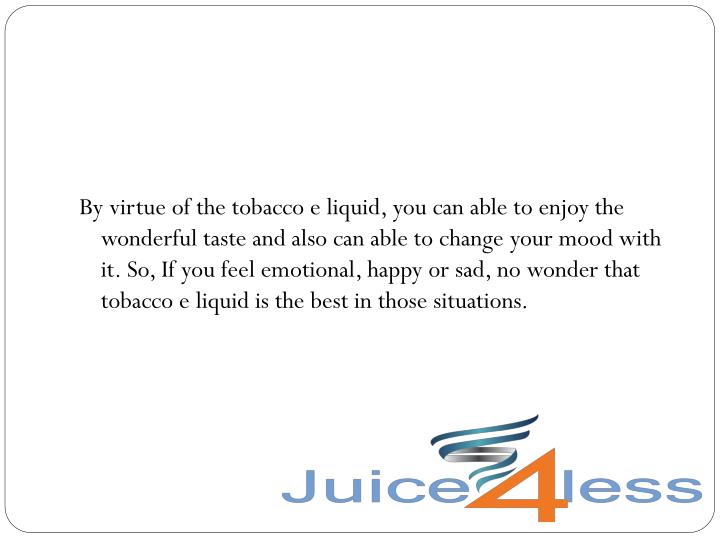 By virtue of the tobacco e liquid, you can able to enjoy the wonderful taste and also can able to change your mood with it. So, If you feel emotional, happy or sad, no wonder that tobacco e liquid is the best in those situations.