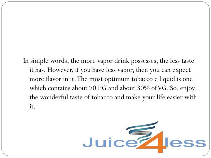 In simple words, the more vapor drink possesses, the less taste it has. However, if you have less vapor, then you can expect more flavor in it. The most optimum tobacco e liquid is one which contains about 70 PG and about 30% of VG. So, enjoy the wonderful taste of tobacco and make your life easier with it.