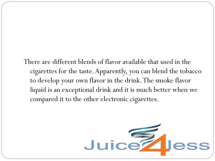There are different blends of flavor available that used in the cigarettes for the taste. Apparently, you can blend the tobacco to develop your own flavor in the drink. The smoke flavor liquid is an exceptional drink and it is much better when we compared it to the other electronic cigarettes.