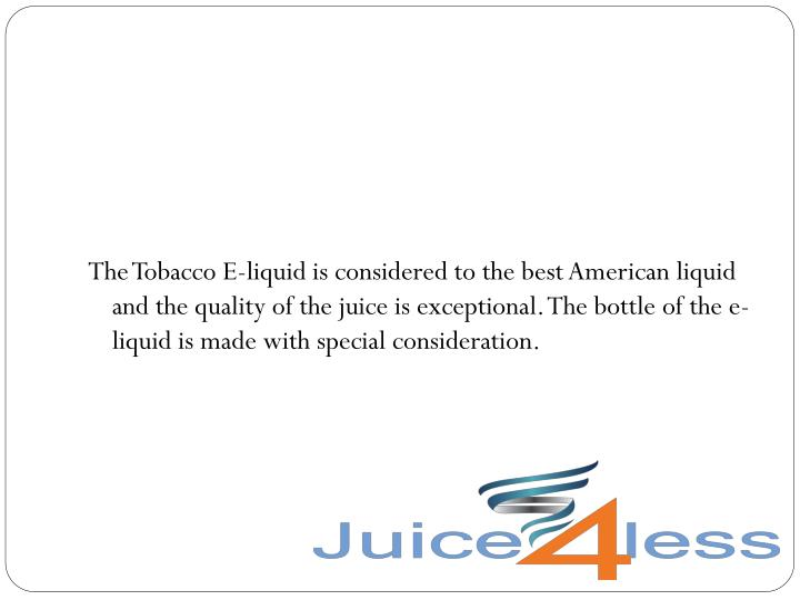 The Tobacco E-liquid is considered to the best American liquid and the quality of the juice is exceptional. The bottle of the e-liquid is made with special consideration.