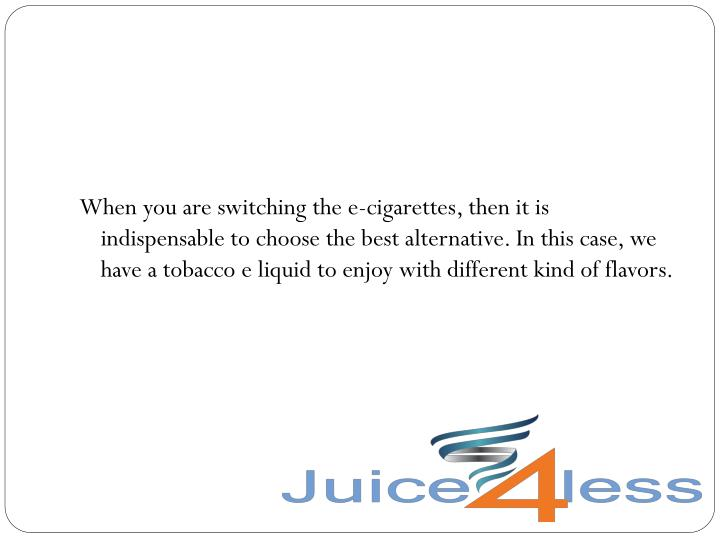 When you are switching the e-cigarettes, then it is indispensable to choose the best alternative. In this case, we have a tobacco e liquid to enjoy with different kind of flavors.