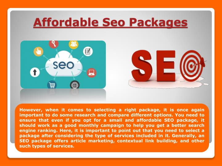 However, when it comes to selecting a right package, it is once again important to do some research and compare different options. You need to ensure that even if you opt for a small and affordable SEO package, it should work as a good monthly campaign to help you get a better search engine ranking. Here, it is important to point out that you need to select a package after considering the type of services included in it. Generally, an SEO package offers article marketing, contextual link building, and other such types of services.