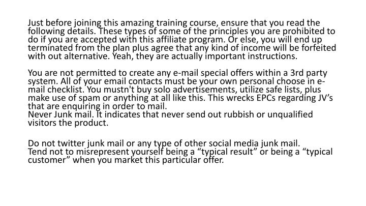 Just before joining this amazing training course, ensure that you read the following details. These types of some of the principles you are prohibited to do if you are accepted with this affiliate program. Or else, you will end up terminated from the plan plus agree that any kind of income will be forfeited with out alternative. Yeah, they are actually important instructions.