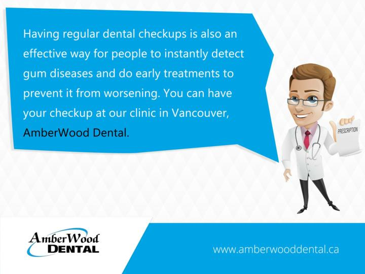 Having regular dental checkups is also an effective way for people to instantly detect gum diseases and do early treatments to prevent it from worsening. You can have your check up at our clinic in Vancouver, AmberWood Dental.