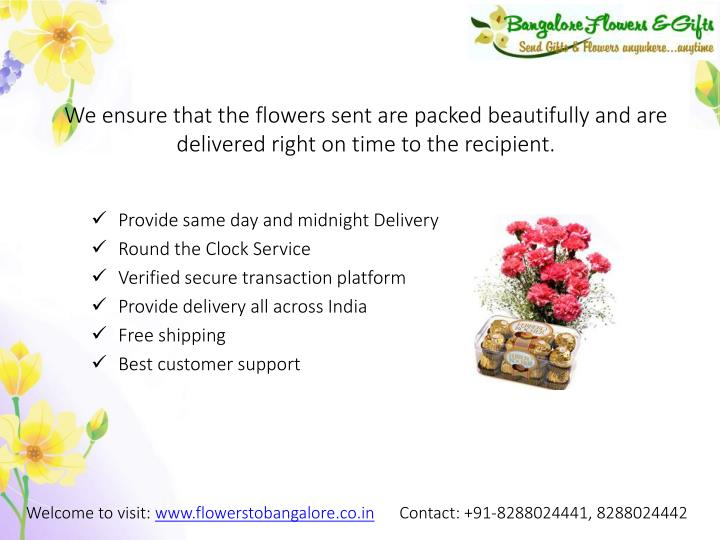We ensure that the flowers sent are packed beautifully and are delivered right on time to the recipient.