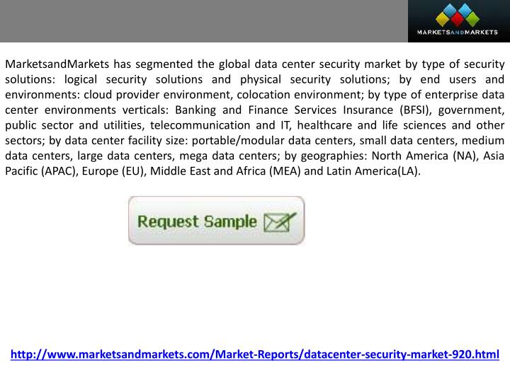 MarketsandMarkets has segmented the global data center security market by type of security solutions: logical security solutions and physical security solutions; by end users and environments: cloud provider environment, colocation environment; by type of enterprise data center environments verticals: Banking and Finance Services Insurance (BFSI), government, public sector and utilities, telecommunication and IT, healthcare and life sciences and other sectors; by data center facility size: portable/modular data centers, small data centers, medium data centers, large data centers, mega data centers; by geographies: North America (NA), Asia Pacific (APAC), Europe (EU), Middle East and Africa (MEA) and Latin America(LA).