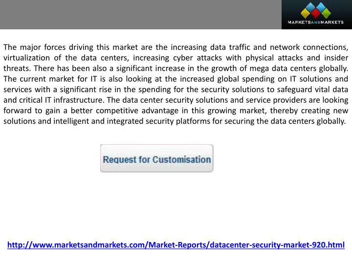 The major forces driving this market are the increasing data traffic and network connections, virtualization of the data centers, increasing cyber attacks with physical attacks and insider threats. There has been also a significant increase in the growth of mega data centers globally. The current market for IT is also looking at the increased global spending on IT solutions and services with a significant rise in the spending for the security solutions to safeguard vital data and critical IT infrastructure. The data center security solutions and service providers are looking forward to gain a better competitive advantage in this growing market, thereby creating new solutions and intelligent and integrated security platforms for securing the data centers globally.