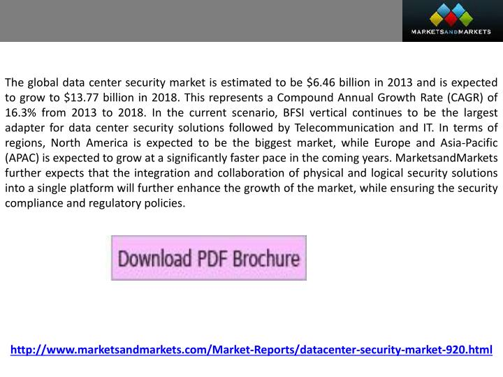 The global data center security market is estimated to be $6.46 billion in 2013 and is expected to grow to $13.77 billion in 2018. This represents a Compound Annual Growth Rate (CAGR) of 16.3% from 2013 to 2018. In the current scenario, BFSI vertical continues to be the largest adapter for data center security solutions followed by Telecommunication and IT. In terms of regions, North America is expected to be the biggest market, while Europe and Asia-Pacific (APAC) is expected to grow at a significantly faster pace in the coming years. MarketsandMarkets further expects that the integration and collaboration of physical and logical security solutions into a single platform will further enhance the growth of the market, while ensuring the security compliance and regulatory policies.
