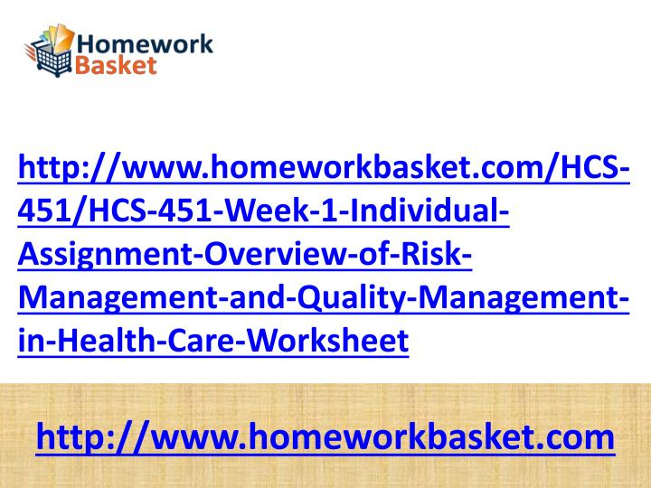 http://www.homeworkbasket.com/HCS-451/HCS-451-Week-1-Individual-Assignment-Overview-of-Risk-Management-and-Quality-Management-in-Health-Care-Worksheet