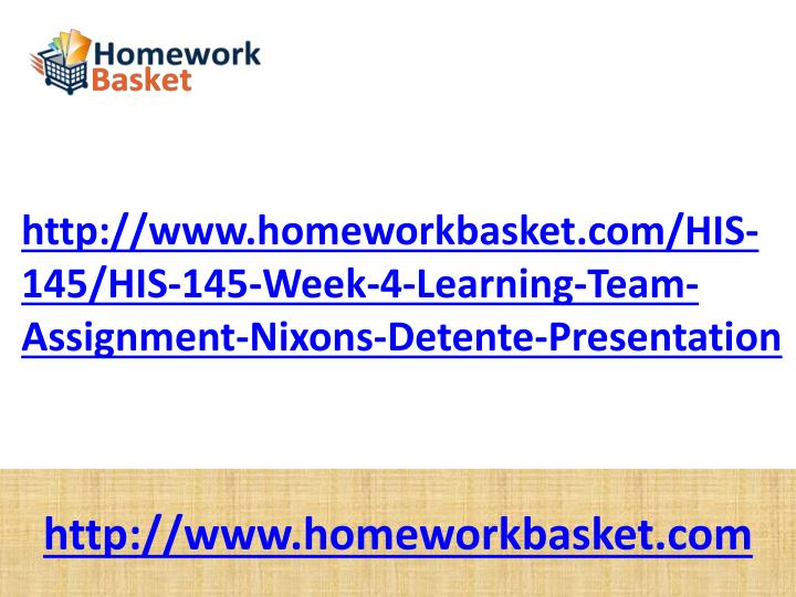 http://www.homeworkbasket.com/HIS-145/HIS-145-Week-4-Learning-Team-Assignment-Nixons-Detente-Presentation