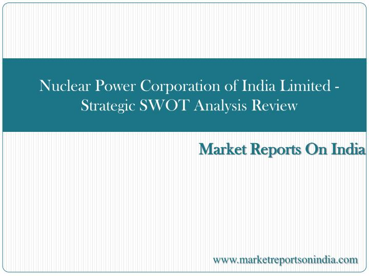 Nuclear power corporation of india limited strategic swot analysis review