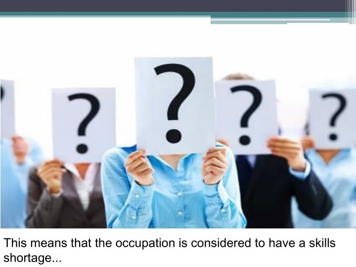 This means that the occupation is considered to have a skills shortage