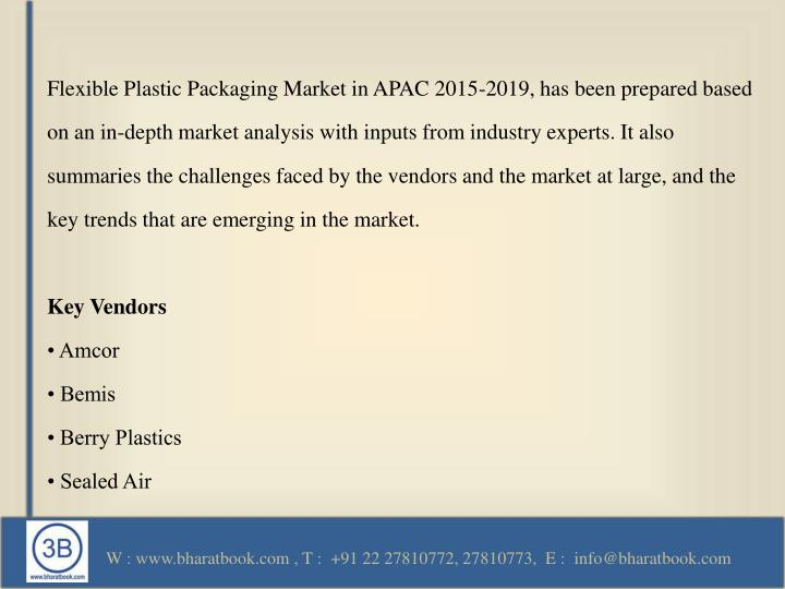 Flexible Plastic Packaging Market in APAC 2015-2019, has been prepared based on an in-depth market analysis with inputs from industry experts. It also summaries the challenges faced by the vendors and the market at large, and the key trends that are emerging in the market.