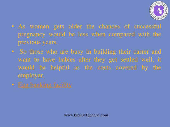 As women gets older the chances of successful pregnancy would be less when compared with the previous years