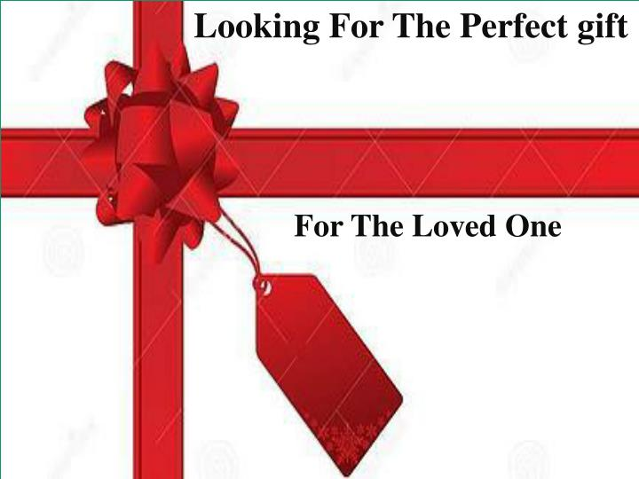 Looking For The Perfect gift