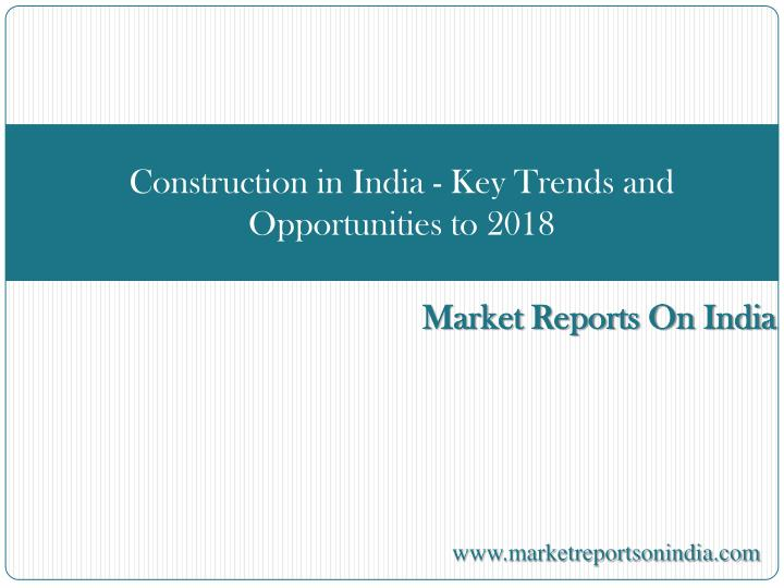 Construction in india key trends and opportunities to 2018
