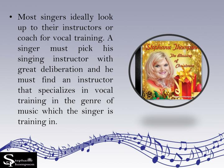 Most singers ideally look up to their instructors or coach for vocal training. A singer must pick his singing instructor with great deliberation and he must find an instructor that specializes in vocal training in the genre of music which the singer is training in.