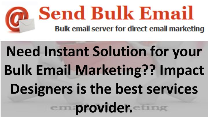 Need Instant Solution for your Bulk Email Marketing?? Impact Designers is the best services provider.