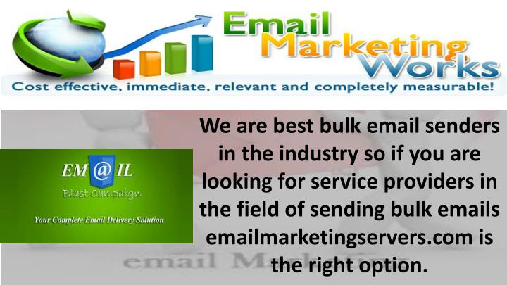 We are best bulk email senders in the industry so if you are looking for service providers in the field of sending bulk emails emailmarketingservers.com is the right option.