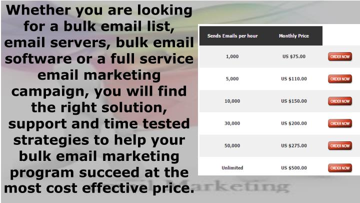 Whether you are looking for abulk email list, email servers, bulk email softwareor afull service email marketing campaign, you will find the right solution, support and time tested strategies to help your bulk email marketing program succeed at the most cost effective price.