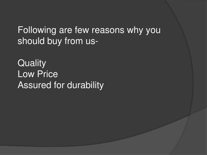 Following are few reasons why you should buy from us-