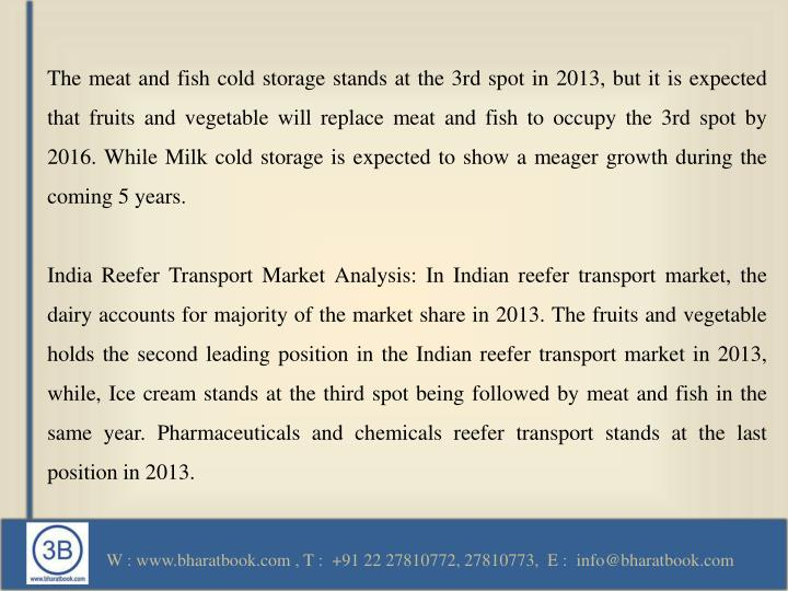 The meat and fish cold storage stands at the 3rd spot in 2013, but it is expected that fruits and vegetable will replace meat and fish to occupy the 3rd spot by 2016. While Milk cold storage is expected to show a meager growth during the coming 5 years.