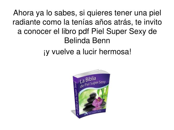 Ahora ya lo sabes, si quieres tener una piel radiante como la tenías años atrás, te invito a conocer el libro pdf Piel Super Sexy de Belinda Benn