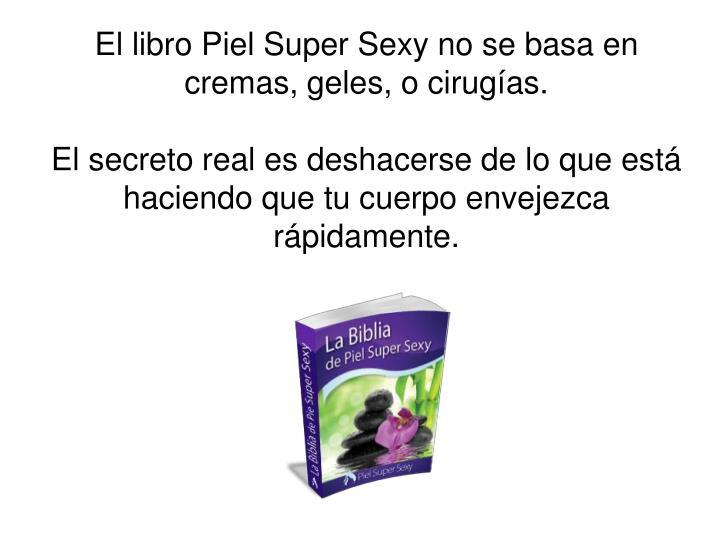 El libro Piel Super Sexy no se basa en cremas, geles, o cirugías.