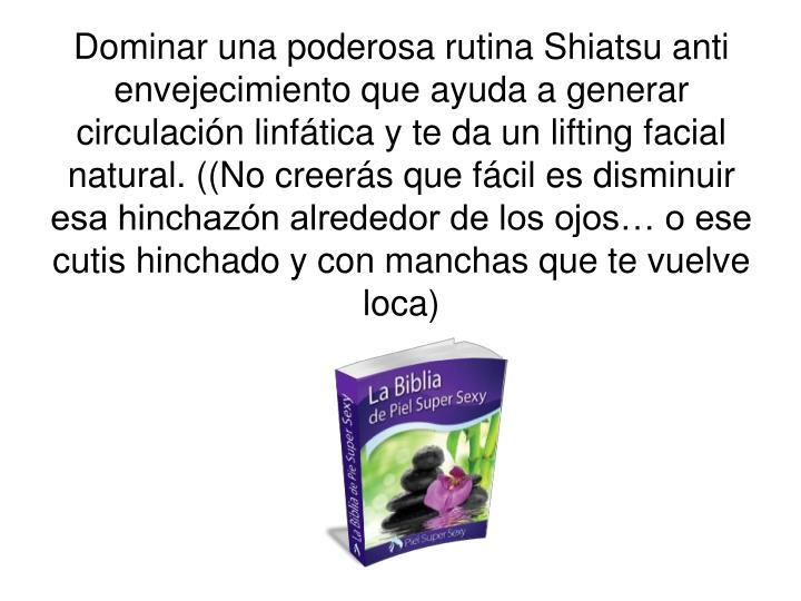 Dominar una poderosa rutina Shiatsu anti envejecimiento que ayuda a generar circulación linfática y te da un lifting facial natural. ((No creerás que fácil es disminuir esa hinchazón alrededor de los ojos… o ese cutis hinchado y con manchas que te vuelve loca)