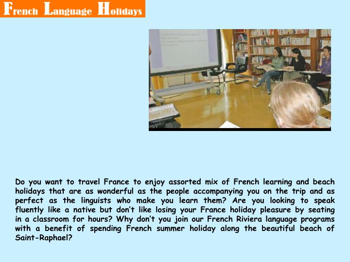 Do you want to travel France to enjoy assorted mix of French learning and beach holidays that are as wonderful as the people accompanying you on the trip and as perfect as the linguists who make you learn them? Are you looking to speak fluently like a native but don't like losing your France holiday pleasure by seating in a classroom for hours? Why don't you join our French Riviera language programs with a benefit of spending French summer holiday along the beautiful beach of Saint-Raphael?