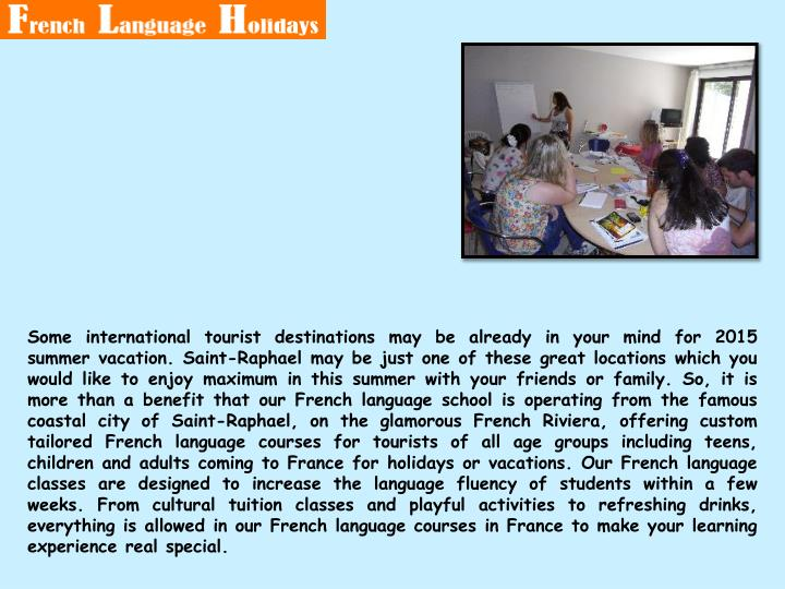 Some international tourist destinations may be already in your mind for 2015 summer vacation. Saint-Raphael may be just one of these great locations which you would like to enjoy maximum in this summer with your friends or family. So, it is more than a benefit that our French language school is operating from the famous coastal city of Saint-Raphael, on the glamorous French Riviera, offering custom tailored French language courses for tourists of all age groups including teens, children and adults coming to France for holidays or vacations. Our French language classes are designed to increase the language fluency of students within a few weeks. From cultural tuition classes and playful activities to refreshing drinks, everything is allowed in our French language courses in France to make your learning experience real special.